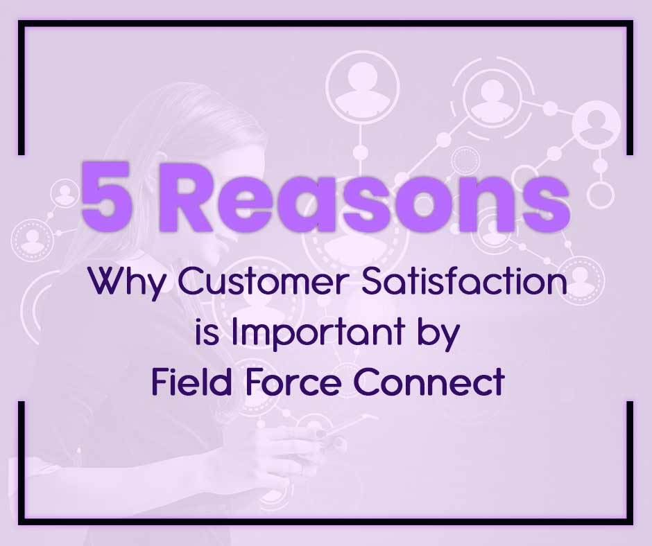 5 Reasons Why Customer Satisfaction Is Important by Field Force Connect